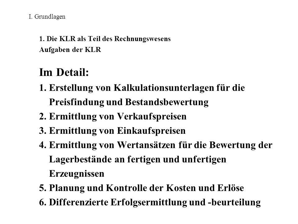 I. Grundlagen 1. Die KLR als Teil des Rechnungswesens Aufgaben der KLR Im Detail: 1. Erstellung von Kalkulationsunterlagen für die Preisfindung und Be