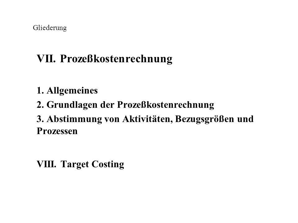 Gliederung VII. Prozeßkostenrechnung 1. Allgemeines 2. Grundlagen der Prozeßkostenrechnung 3. Abstimmung von Aktivitäten, Bezugsgrößen und Prozessen V