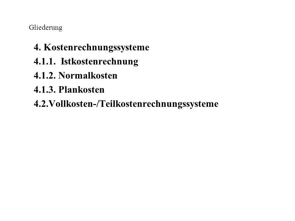 Gliederung 4. Kostenrechnungssysteme 4.1.1. Istkostenrechnung 4.1.2. Normalkosten 4.1.3. Plankosten 4.2.Vollkosten-/Teilkostenrechnungssysteme