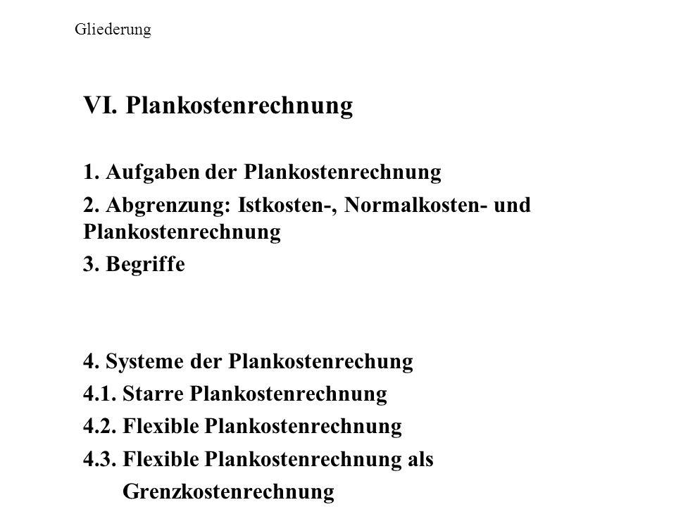 Gliederung VI. Plankostenrechnung 1. Aufgaben der Plankostenrechnung 2. Abgrenzung: Istkosten-, Normalkosten- und Plankostenrechnung 3. Begriffe 4. Sy