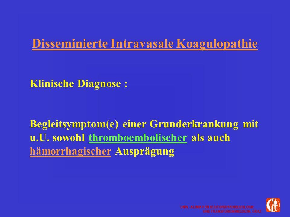 UNIV.-KLINIK FÜR BLUTGRUPPENSEROLOGIE UND TRANSFUSIONSMEDIZIN, GRAZ UNIV.-KLINIK FÜR BLUTGRUPPENSEROLOGIE UND TRANSFUSIONSMEDIZIN, GRAZ Disseminierte Intravasale Koagulopathie Klinische Diagnose : Begleitsymptom(e) einer Grunderkrankung mit u.U.