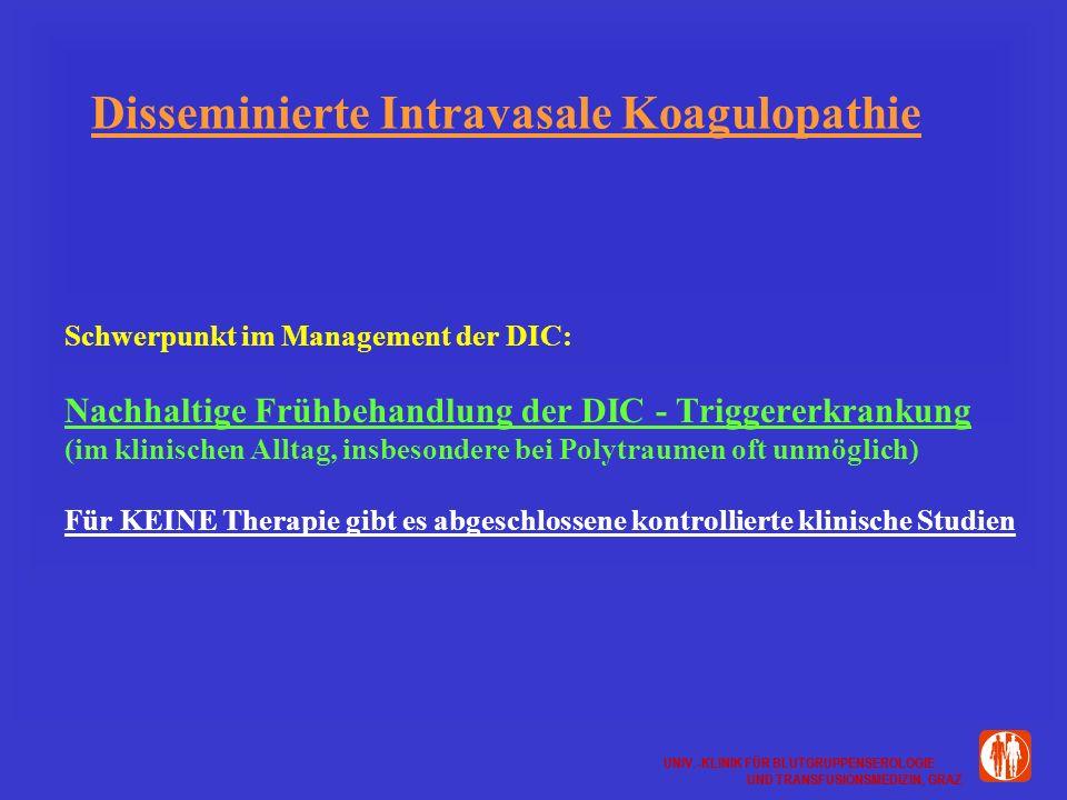UNIV.-KLINIK FÜR BLUTGRUPPENSEROLOGIE UND TRANSFUSIONSMEDIZIN, GRAZ UNIV.-KLINIK FÜR BLUTGRUPPENSEROLOGIE UND TRANSFUSIONSMEDIZIN, GRAZ Disseminierte Intravasale Koagulopathie Schwerpunkt im Management der DIC: Nachhaltige Frühbehandlung der DIC - Triggererkrankung (im klinischen Alltag, insbesondere bei Polytraumen oft unmöglich) Für KEINE Therapie gibt es abgeschlossene kontrollierte klinische Studien