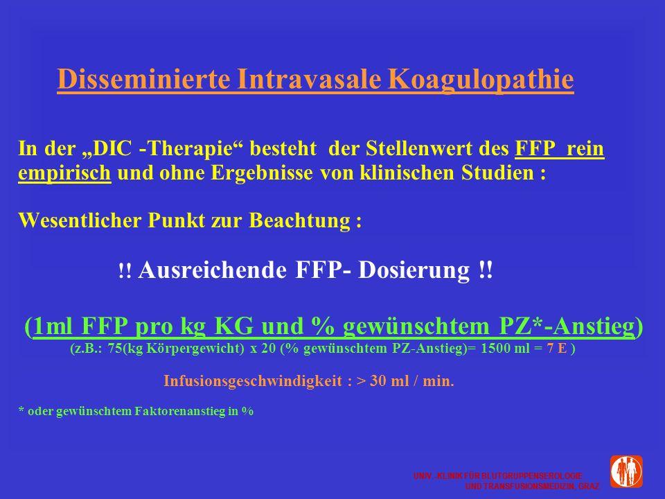 UNIV.-KLINIK FÜR BLUTGRUPPENSEROLOGIE UND TRANSFUSIONSMEDIZIN, GRAZ UNIV.-KLINIK FÜR BLUTGRUPPENSEROLOGIE UND TRANSFUSIONSMEDIZIN, GRAZ Disseminierte Intravasale Koagulopathie In der DIC -Therapie besteht der Stellenwert des FFP rein empirisch und ohne Ergebnisse von klinischen Studien : Wesentlicher Punkt zur Beachtung : !.