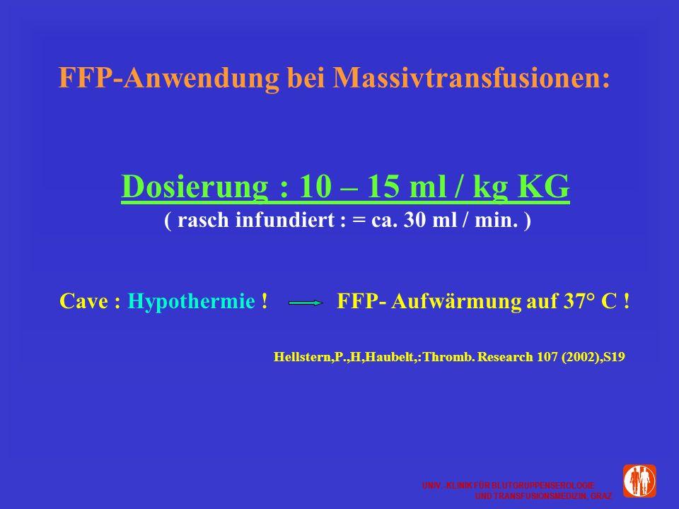 UNIV.-KLINIK FÜR BLUTGRUPPENSEROLOGIE UND TRANSFUSIONSMEDIZIN, GRAZ UNIV.-KLINIK FÜR BLUTGRUPPENSEROLOGIE UND TRANSFUSIONSMEDIZIN, GRAZ FFP-Anwendung bei Massivtransfusionen: Dosierung : 10 – 15 ml / kg KG ( rasch infundiert : = ca.