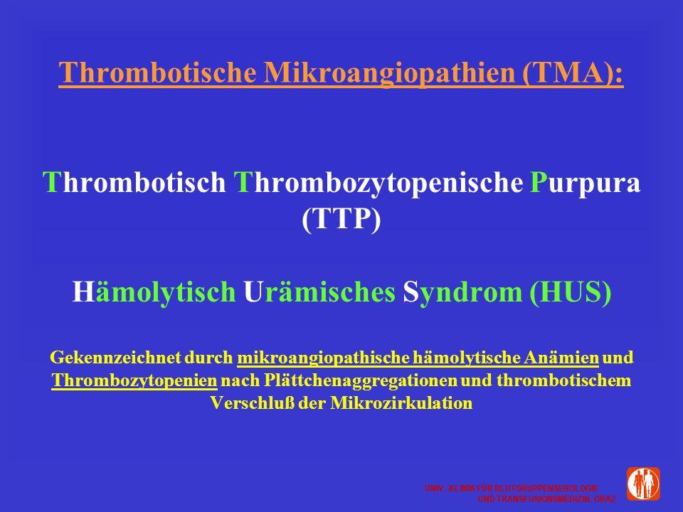 UNIV.-KLINIK FÜR BLUTGRUPPENSEROLOGIE UND TRANSFUSIONSMEDIZIN, GRAZ UNIV.-KLINIK FÜR BLUTGRUPPENSEROLOGIE UND TRANSFUSIONSMEDIZIN, GRAZ Thrombotische Mikroangiopathien (TMA): Thrombotisch Thrombozytopenische Purpura (TTP) Hämolytisch Urämisches Syndrom (HUS) Gekennzeichnet durch mikroangiopathische hämolytische Anämien und Thrombozytopenien nach Plättchenaggregationen und thrombotischem Verschluß der Mikrozirkulation