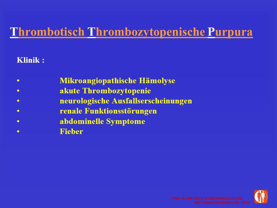 UNIV.-KLINIK FÜR BLUTGRUPPENSEROLOGIE UND TRANSFUSIONSMEDIZIN, GRAZ UNIV.-KLINIK FÜR BLUTGRUPPENSEROLOGIE UND TRANSFUSIONSMEDIZIN, GRAZ Thrombotisch Thrombozytopenische Purpura Klinik : Mikroangiopathische Hämolyse akute Thrombozytopenie neurologische Ausfallserscheinungen renale Funktionsstörungen abdominelle Symptome Fieber