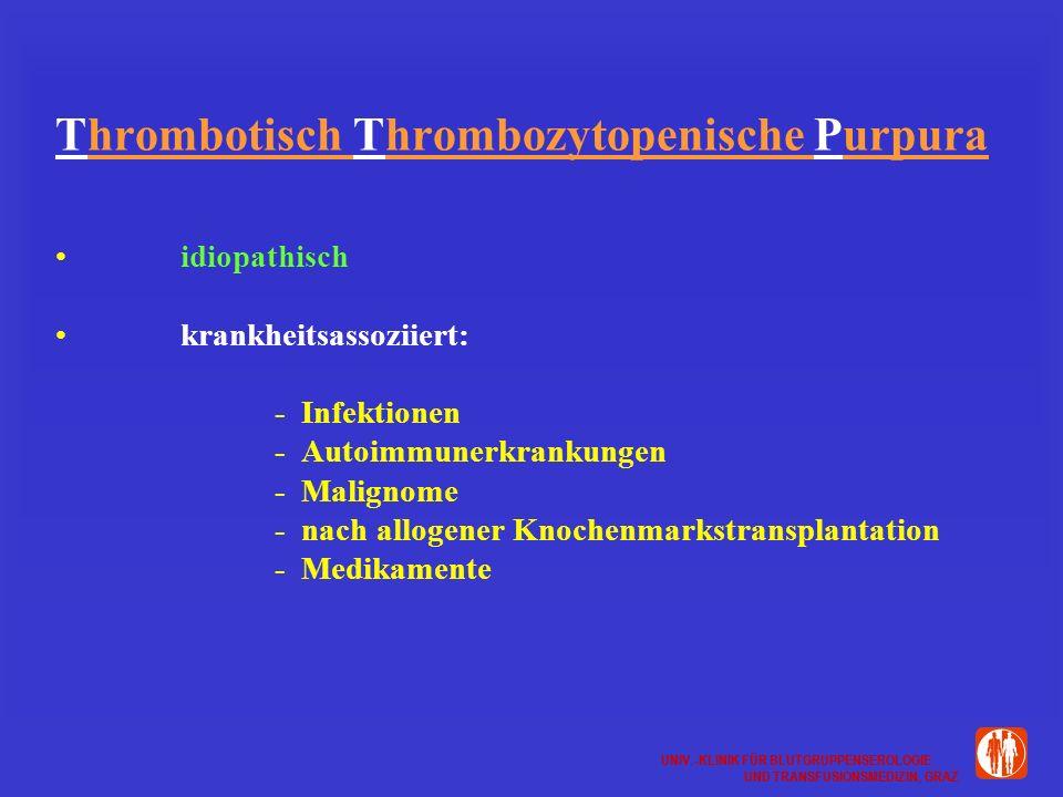 UNIV.-KLINIK FÜR BLUTGRUPPENSEROLOGIE UND TRANSFUSIONSMEDIZIN, GRAZ UNIV.-KLINIK FÜR BLUTGRUPPENSEROLOGIE UND TRANSFUSIONSMEDIZIN, GRAZ Thrombotisch Thrombozytopenische Purpura idiopathisch krankheitsassoziiert: - Infektionen - Autoimmunerkrankungen - Malignome - nach allogener Knochenmarkstransplantation - Medikamente