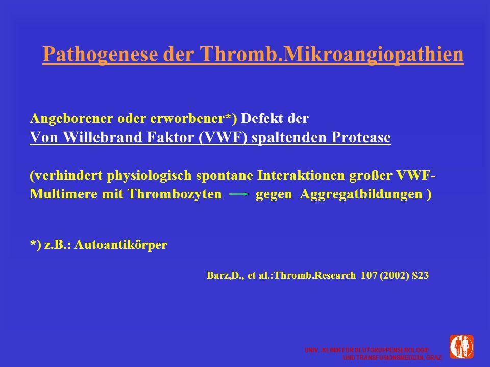 UNIV.-KLINIK FÜR BLUTGRUPPENSEROLOGIE UND TRANSFUSIONSMEDIZIN, GRAZ UNIV.-KLINIK FÜR BLUTGRUPPENSEROLOGIE UND TRANSFUSIONSMEDIZIN, GRAZ Pathogenese der Thromb.Mikroangiopathien Angeborener oder erworbener*) Defekt der Von Willebrand Faktor (VWF) spaltenden Protease (verhindert physiologisch spontane Interaktionen großer VWF- Multimere mit Thrombozyten gegen Aggregatbildungen ) *) z.B.: Autoantikörper Barz,D., et al.:Thromb.Research 107 (2002) S23