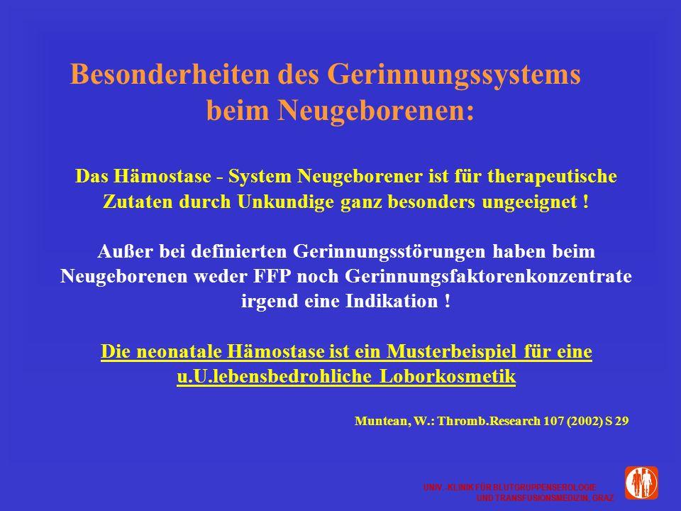 UNIV.-KLINIK FÜR BLUTGRUPPENSEROLOGIE UND TRANSFUSIONSMEDIZIN, GRAZ UNIV.-KLINIK FÜR BLUTGRUPPENSEROLOGIE UND TRANSFUSIONSMEDIZIN, GRAZ Besonderheiten des Gerinnungssystems beim Neugeborenen: Das Hämostase - System Neugeborener ist für therapeutische Zutaten durch Unkundige ganz besonders ungeeignet .