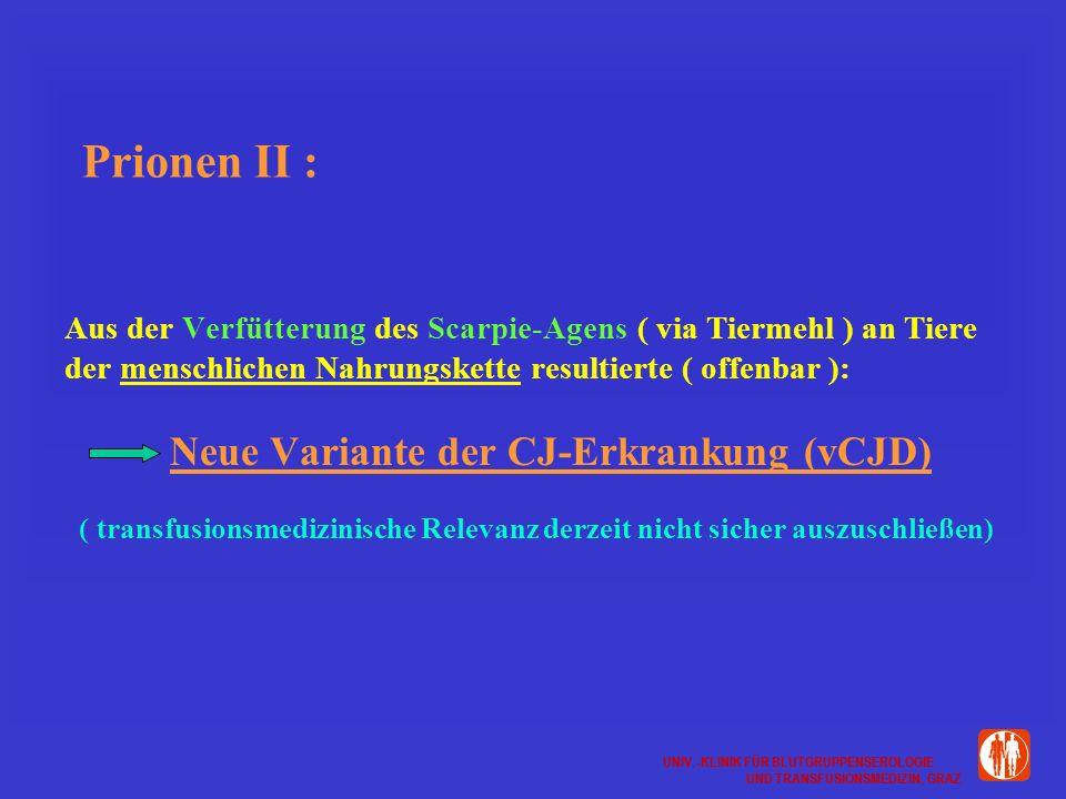 UNIV.-KLINIK FÜR BLUTGRUPPENSEROLOGIE UND TRANSFUSIONSMEDIZIN, GRAZ UNIV.-KLINIK FÜR BLUTGRUPPENSEROLOGIE UND TRANSFUSIONSMEDIZIN, GRAZ Prionen II : Aus der Verfütterung des Scarpie-Agens ( via Tiermehl ) an Tiere der menschlichen Nahrungskette resultierte ( offenbar ): Neue Variante der CJ-Erkrankung (vCJD) ( transfusionsmedizinische Relevanz derzeit nicht sicher auszuschließen)