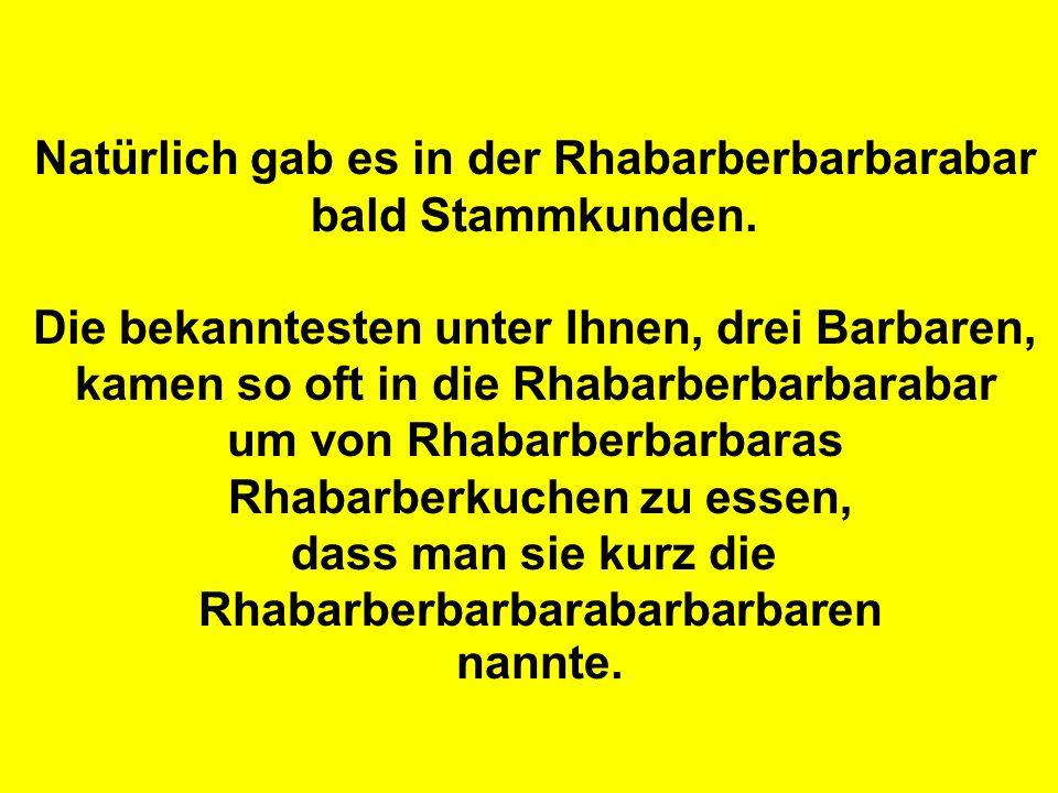 Natürlich gab es in der Rhabarberbarbarabar bald Stammkunden. Die bekanntesten unter Ihnen, drei Barbaren, kamen so oft in die Rhabarberbarbarabar um