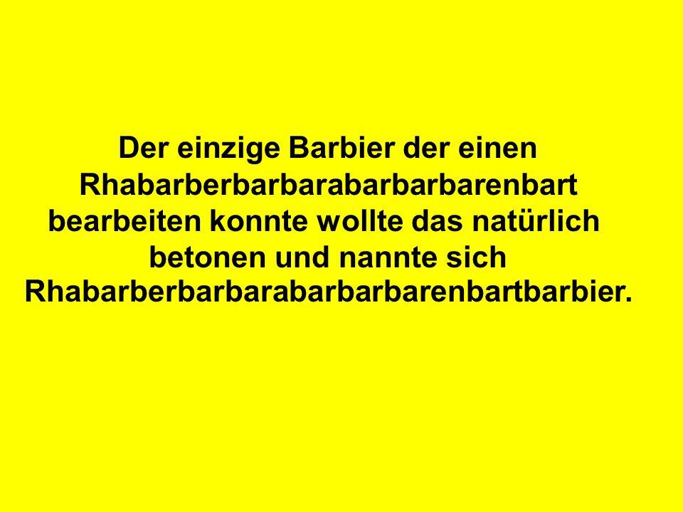 Der einzige Barbier der einen Rhabarberbarbarabarbarbarenbart bearbeiten konnte wollte das natürlich betonen und nannte sich Rhabarberbarbarabarbarbar