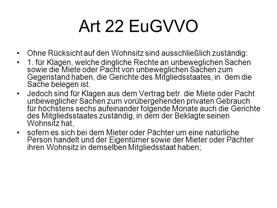 Art 22 EuGVVO Ohne Rücksicht auf den Wohnsitz sind ausschließlich zuständig: 1. für Klagen, welche dingliche Rechte an unbeweglichen Sachen sowie die