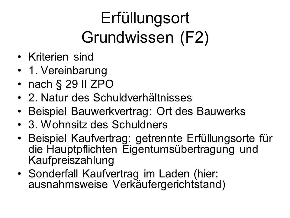 Erfüllungsort Grundwissen (F2) Kriterien sind 1. Vereinbarung nach § 29 II ZPO 2. Natur des Schuldverhältnisses Beispiel Bauwerkvertrag: Ort des Bauwe