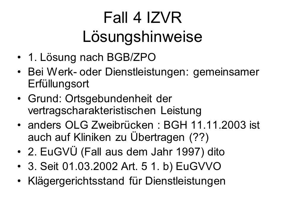 Fall 4 IZVR Lösungshinweise 1. Lösung nach BGB/ZPO Bei Werk- oder Dienstleistungen: gemeinsamer Erfüllungsort Grund: Ortsgebundenheit der vertragschar