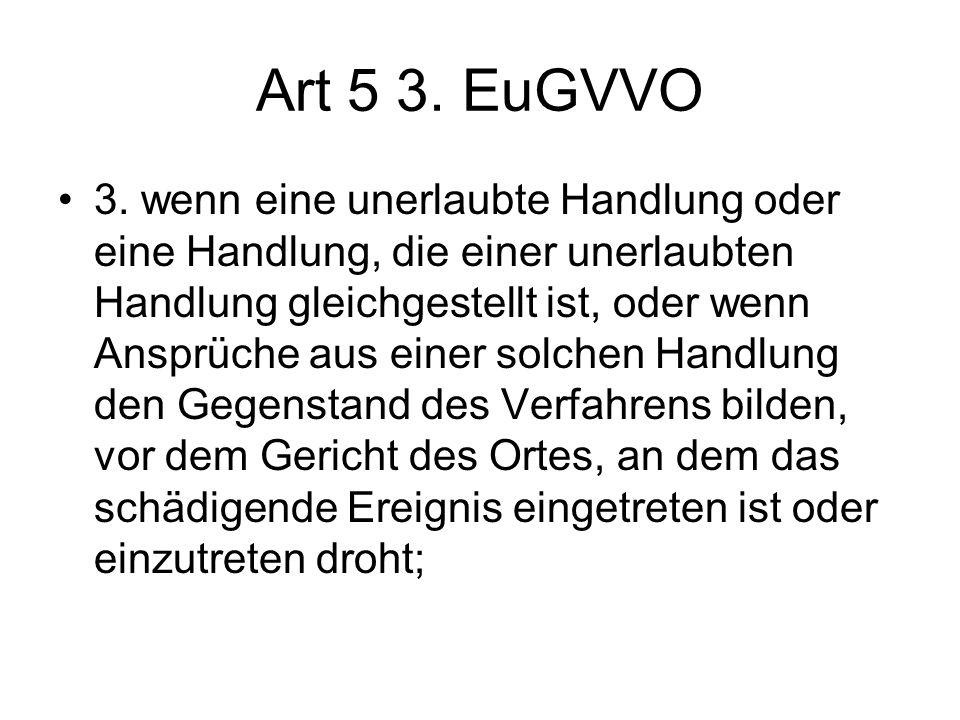 Art 5 3. EuGVVO 3. wenn eine unerlaubte Handlung oder eine Handlung, die einer unerlaubten Handlung gleichgestellt ist, oder wenn Ansprüche aus einer