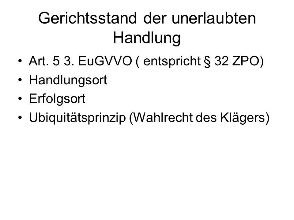 Gerichtsstand der unerlaubten Handlung Art. 5 3. EuGVVO ( entspricht § 32 ZPO) Handlungsort Erfolgsort Ubiquitätsprinzip (Wahlrecht des Klägers)