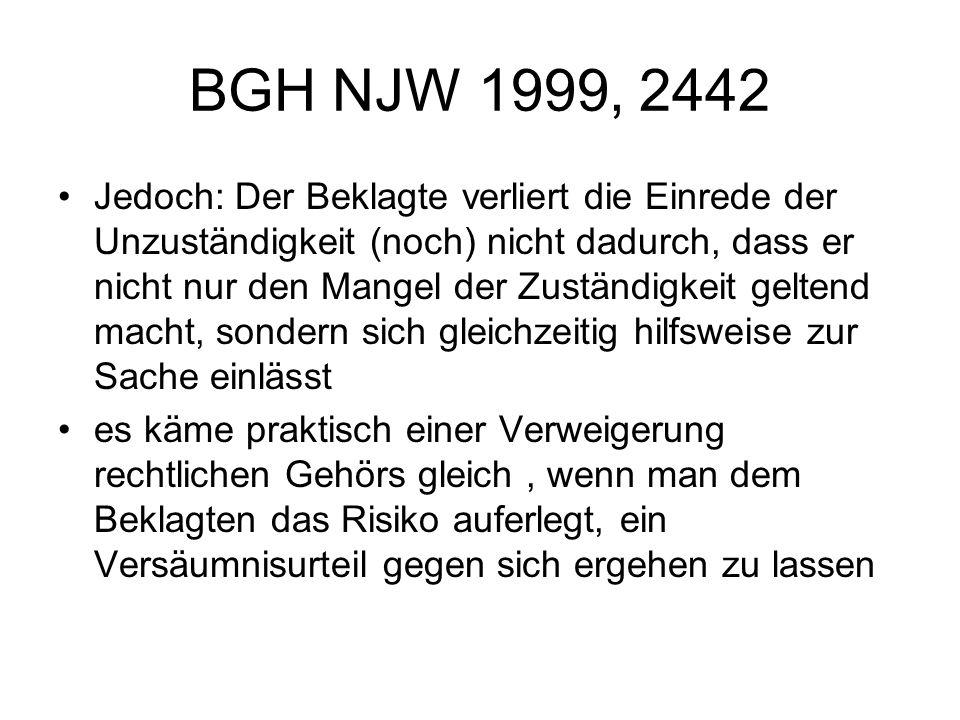 BGH NJW 1999, 2442 Jedoch: Der Beklagte verliert die Einrede der Unzuständigkeit (noch) nicht dadurch, dass er nicht nur den Mangel der Zuständigkeit