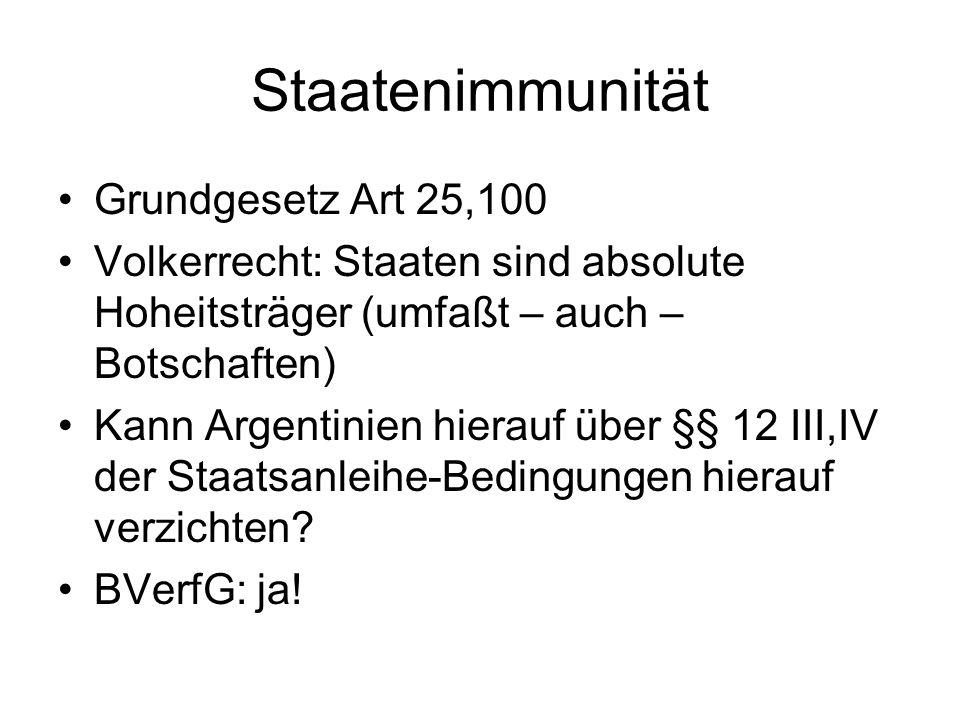 Staatenimmunität Grundgesetz Art 25,100 Volkerrecht: Staaten sind absolute Hoheitsträger (umfaßt – auch – Botschaften) Kann Argentinien hierauf über §