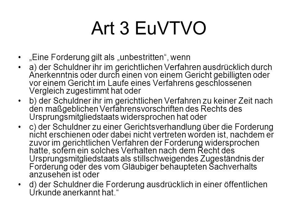 Art 3 EuVTVO Eine Forderung gilt als unbestritten, wenn a) der Schuldner ihr im gerichtlichen Verfahren ausdrücklich durch Anerkenntnis oder durch ein