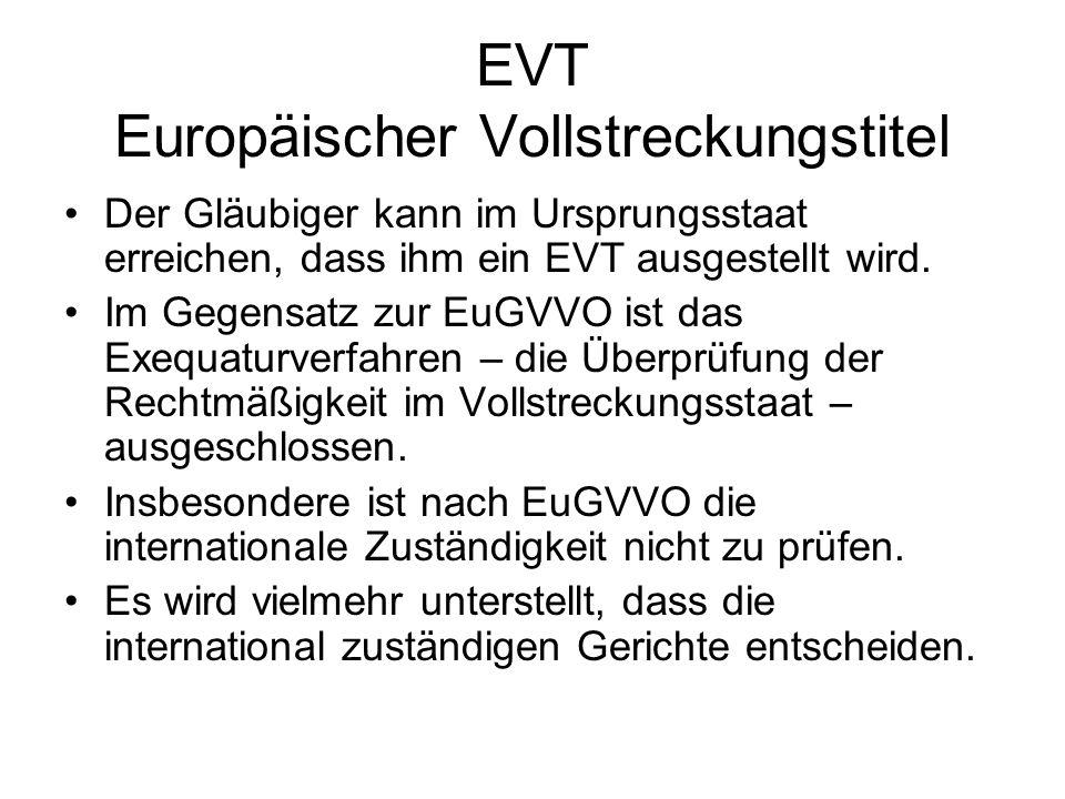EVT Europäischer Vollstreckungstitel Der Gläubiger kann im Ursprungsstaat erreichen, dass ihm ein EVT ausgestellt wird. Im Gegensatz zur EuGVVO ist da
