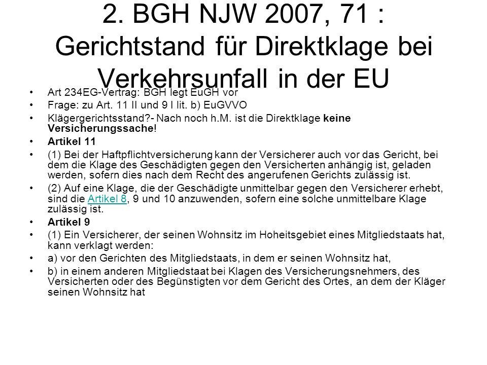 2. BGH NJW 2007, 71 : Gerichtstand für Direktklage bei Verkehrsunfall in der EU Art 234EG-Vertrag: BGH legt EuGH vor Frage: zu Art. 11 II und 9 I lit.