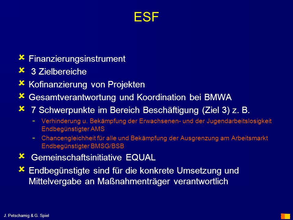 J. Petscharnig & G. Spiel ESF Finanzierungsinstrument 3 Zielbereiche Kofinanzierung von Projekten Gesamtverantwortung und Koordination bei BMWA 7 Schw