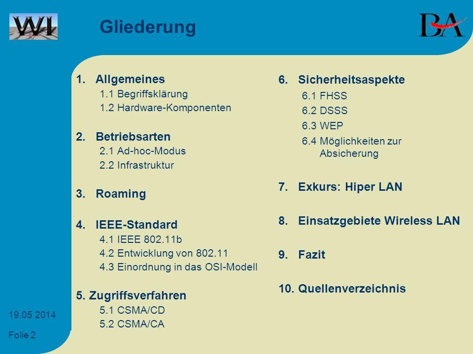 Folie 13 19.05.2014 6.2 DSSS DSSS (Direct Sequence Spread Spectrum) Spreizung des Signals auf breiteres Frequenzband Moduliertes Signal meist leistungsschwächer als der Rauschpegel [5] Allgemeines Betriebsarten Roaming IEEE Zugriffsver- fahren Sicherheit Hiper LAN Einsatzgebiete Fazit