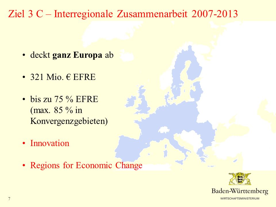 7 Ziel 3 C – Interregionale Zusammenarbeit 2007-2013 deckt ganz Europa ab 321 Mio. EFRE bis zu 75 % EFRE (max. 85 % in Konvergenzgebieten) Innovation