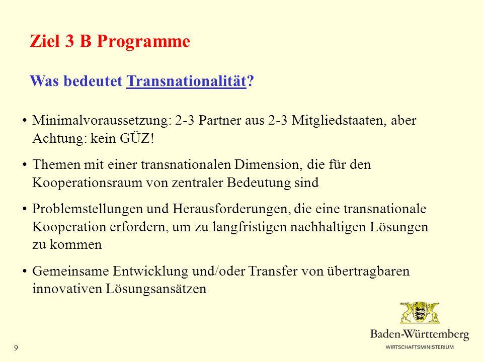 9 Ziel 3 B Programme Was bedeutet Transnationalität? Minimalvoraussetzung: 2-3 Partner aus 2-3 Mitgliedstaaten, aber Achtung: kein GÜZ! Themen mit ein