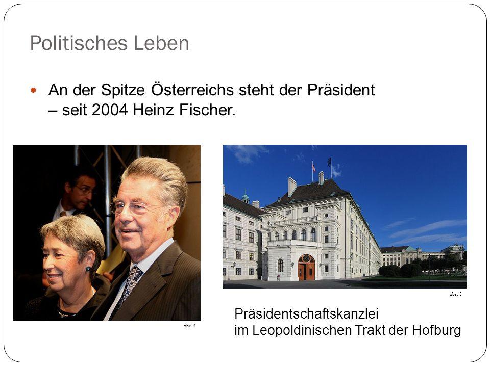 Politisches Leben An der Spitze Österreichs steht der Präsident – seit 2004 Heinz Fischer. obr. 4 obr. 5 Präsidentschaftskanzlei im Leopoldinischen Tr
