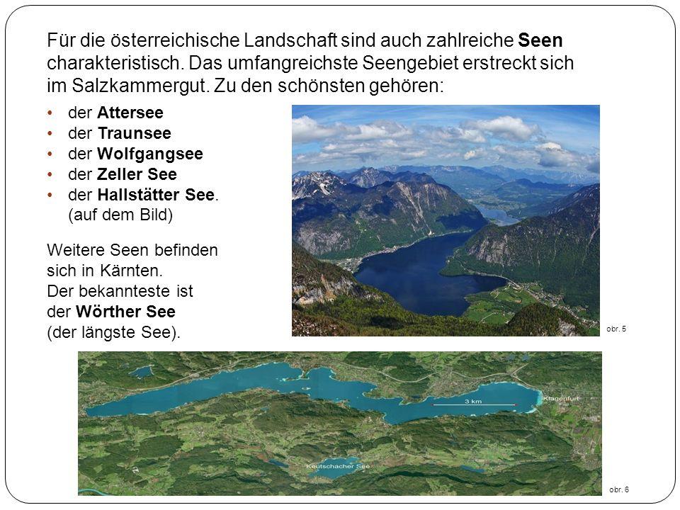 Für die österreichische Landschaft sind auch zahlreiche Seen charakteristisch. Das umfangreichste Seengebiet erstreckt sich im Salzkammergut. Zu den s
