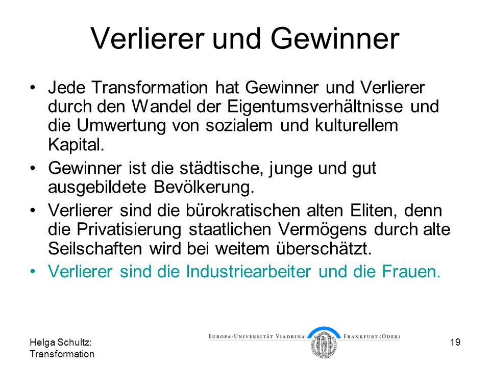 Helga Schultz: Transformation 19 Verlierer und Gewinner Jede Transformation hat Gewinner und Verlierer durch den Wandel der Eigentumsverhältnisse und die Umwertung von sozialem und kulturellem Kapital.