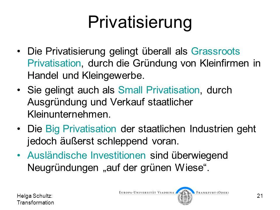 Helga Schultz: Transformation 21 Privatisierung Die Privatisierung gelingt überall als Grassroots Privatisation, durch die Gründung von Kleinfirmen in Handel und Kleingewerbe.