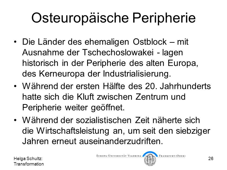 Helga Schultz: Transformation 26 Osteuropäische Peripherie Die Länder des ehemaligen Ostblock – mit Ausnahme der Tschechoslowakei - lagen historisch in der Peripherie des alten Europa, des Kerneuropa der Industrialisierung.