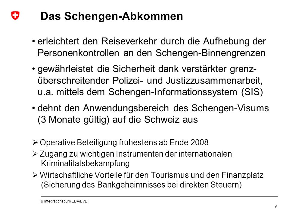 © Integrationsbüro EDA/EVD 8 Das Schengen-Abkommen erleichtert den Reiseverkehr durch die Aufhebung der Personenkontrollen an den Schengen-Binnengrenzen gewährleistet die Sicherheit dank verstärkter grenz- überschreitender Polizei- und Justizzusammenarbeit, u.a.
