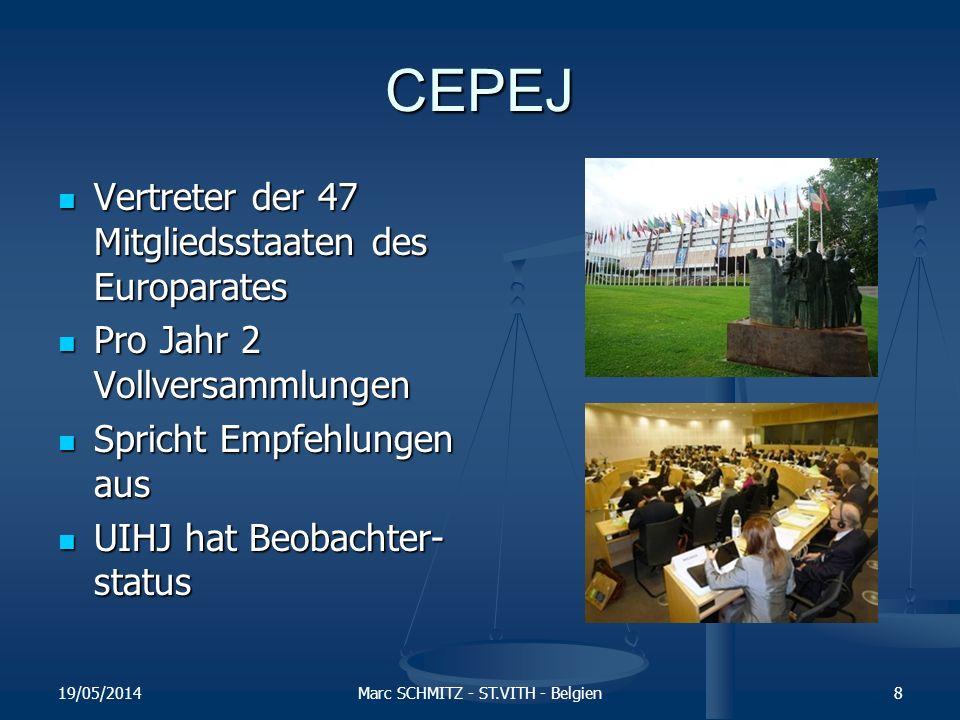 CEPEJ Vertreter der 47 Mitgliedsstaaten des Europarates Vertreter der 47 Mitgliedsstaaten des Europarates Pro Jahr 2 Vollversammlungen Pro Jahr 2 Vollversammlungen Spricht Empfehlungen aus Spricht Empfehlungen aus UIHJ hat Beobachter- status UIHJ hat Beobachter- status 19/05/2014Marc SCHMITZ - ST.VITH - Belgien8