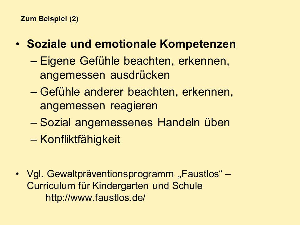 Zum Beispiel (2) Soziale und emotionale Kompetenzen –Eigene Gefühle beachten, erkennen, angemessen ausdrücken –Gefühle anderer beachten, erkennen, ang