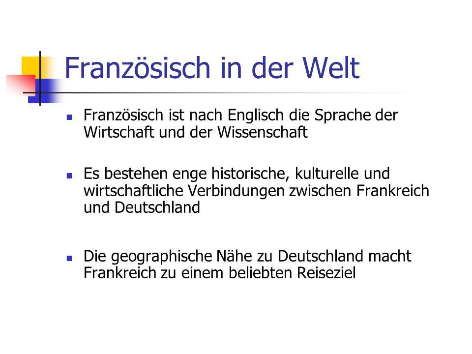 Französisch in der Welt Französisch ist nach Englisch die Sprache der Wirtschaft und der Wissenschaft Es bestehen enge historische, kulturelle und wirtschaftliche Verbindungen zwischen Frankreich und Deutschland Die geographische Nähe zu Deutschland macht Frankreich zu einem beliebten Reiseziel