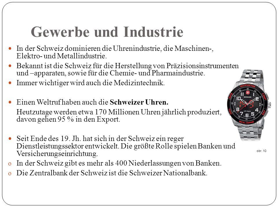 Gewerbe und Industrie In der Schweiz dominieren die Uhrenindustrie, die Maschinen-, Elektro- und Metallindustrie.