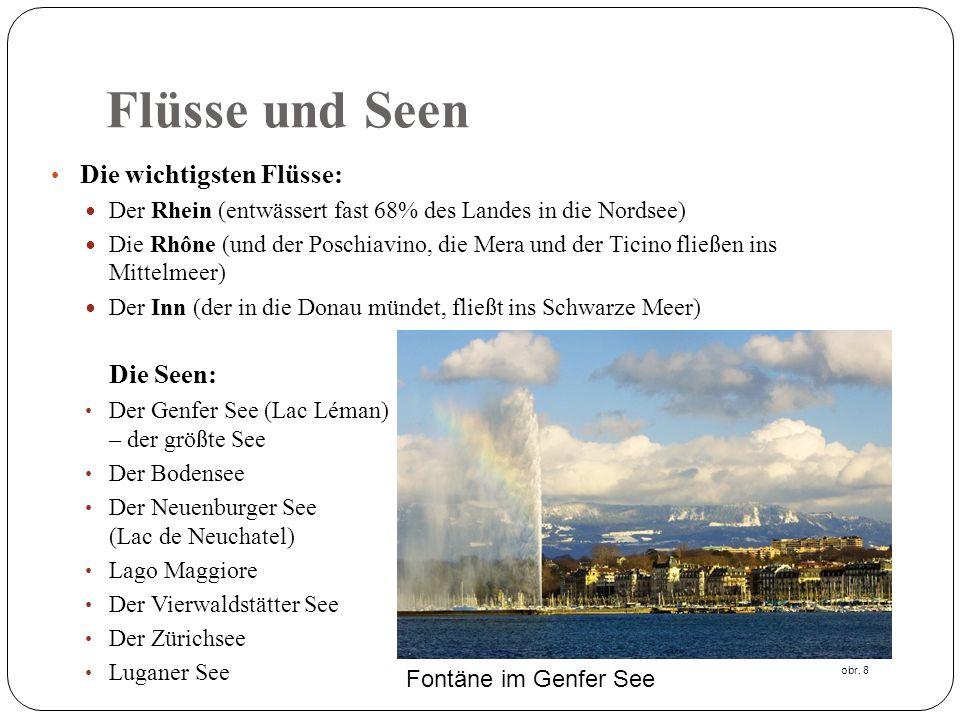Flüsse und Seen Die wichtigsten Flüsse: Der Rhein (entwässert fast 68% des Landes in die Nordsee) Die Rhône (und der Poschiavino, die Mera und der Ticino fließen ins Mittelmeer) Der Inn (der in die Donau mündet, fließt ins Schwarze Meer) Die Seen: Der Genfer See (Lac Léman) – der größte See Der Bodensee Der Neuenburger See (Lac de Neuchatel) Lago Maggiore Der Vierwaldstätter See Der Zürichsee Luganer See Fontäne im Genfer See obr.