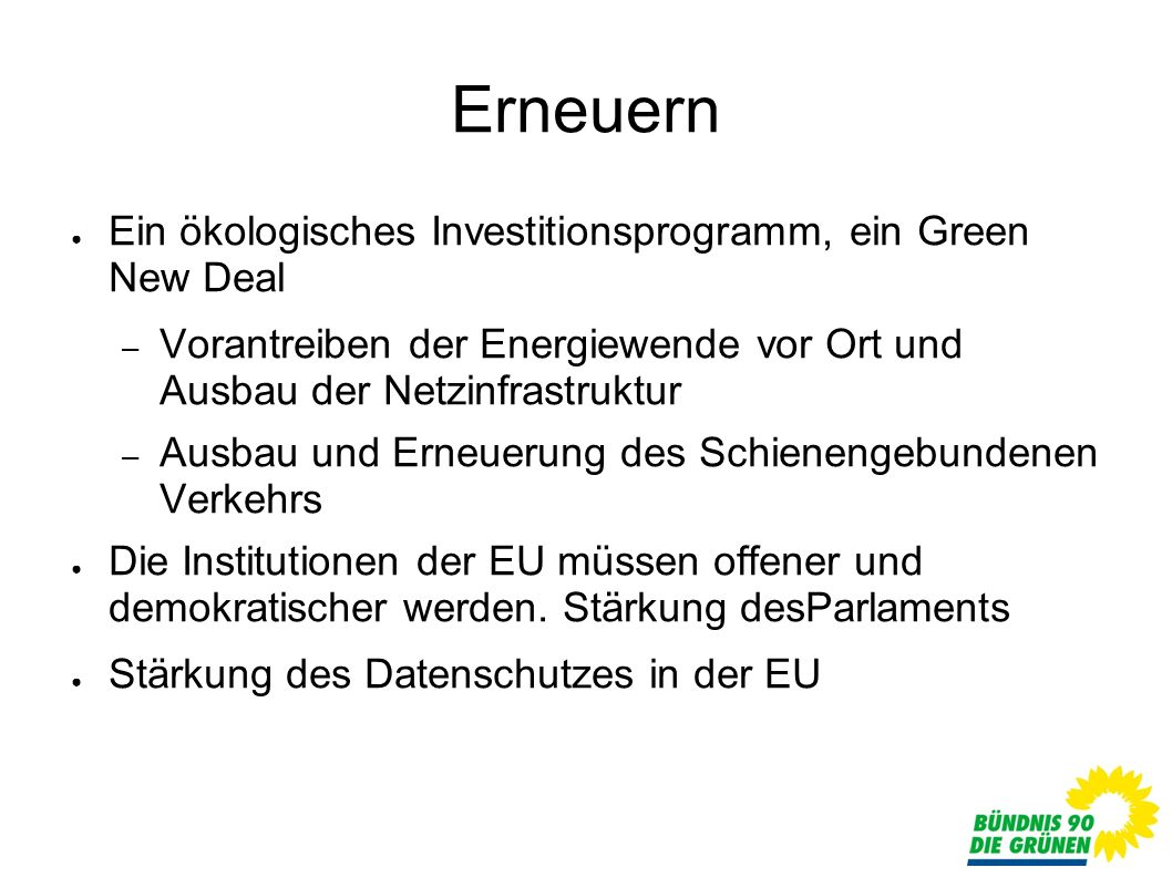 Erneuern Ein ökologisches Investitionsprogramm, ein Green New Deal – Vorantreiben der Energiewende vor Ort und Ausbau der Netzinfrastruktur – Ausbau und Erneuerung des Schienengebundenen Verkehrs Die Institutionen der EU müssen offener und demokratischer werden.