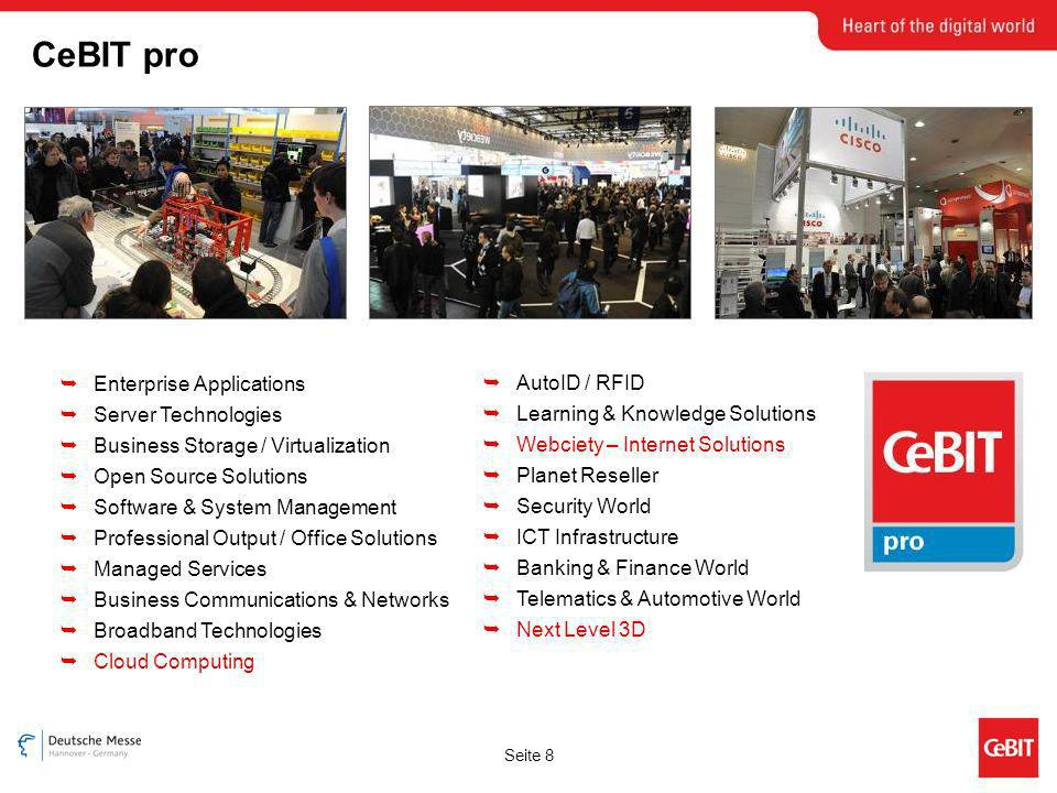 Seite 8 Enterprise Applications Server Technologies Business Storage / Virtualization Open Source Solutions Software & System Management Professional Output / Office Solutions Managed Services Business Communications & Networks Broadband Technologies Cloud Computing AutoID / RFID Learning & Knowledge Solutions Webciety – Internet Solutions Planet Reseller Security World ICT Infrastructure Banking & Finance World Telematics & Automotive World Next Level 3D CeBIT pro
