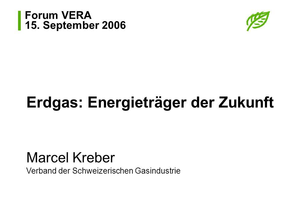 Forum VERA 15. September 2006 Erdgas: Energieträger der Zukunft Marcel Kreber Verband der Schweizerischen Gasindustrie