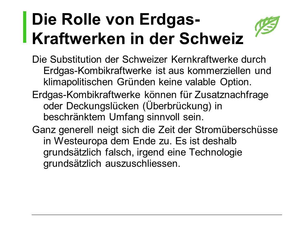 Die Rolle von Erdgas- Kraftwerken in der Schweiz Die Substitution der Schweizer Kernkraftwerke durch Erdgas-Kombikraftwerke ist aus kommerziellen und