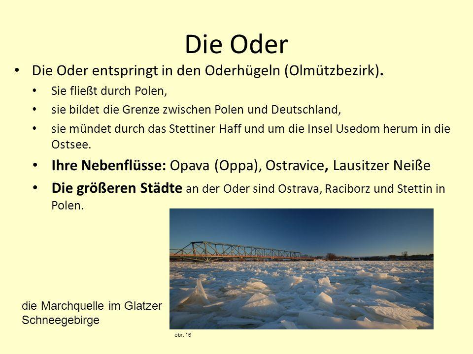 Die Oder Die Oder entspringt in den Oderhügeln (Olmützbezirk). Sie fließt durch Polen, sie bildet die Grenze zwischen Polen und Deutschland, sie münde