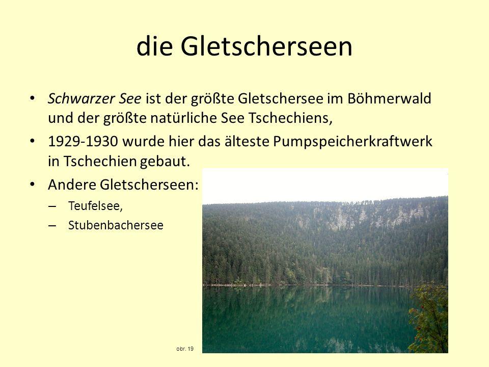 die Gletscherseen Schwarzer See ist der größte Gletschersee im Böhmerwald und der größte natürliche See Tschechiens, 1929-1930 wurde hier das älteste Pumpspeicherkraftwerk in Tschechien gebaut.