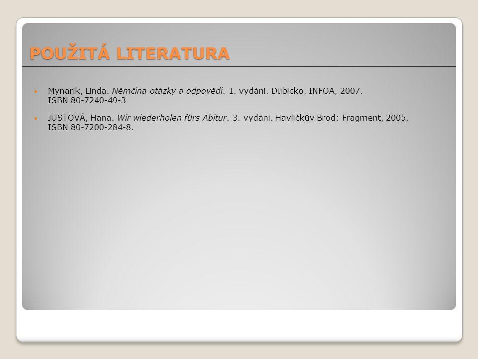 POUŽITÁ LITERATURA Mynarik, Linda. Němčina otázky a odpovědi. 1. vydání. Dubicko. INFOA, 2007. ISBN 80-7240-49-3 JUSTOVÁ, Hana. Wir wiederholen fürs A