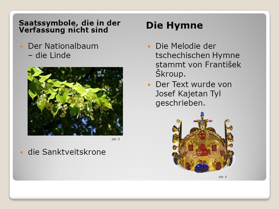 Saatssymbole, die in der Verfassung nicht sind Die Hymne Der Nationalbaum – die Linde die Sanktveitskrone Die Melodie der tschechischen Hymne stammt v