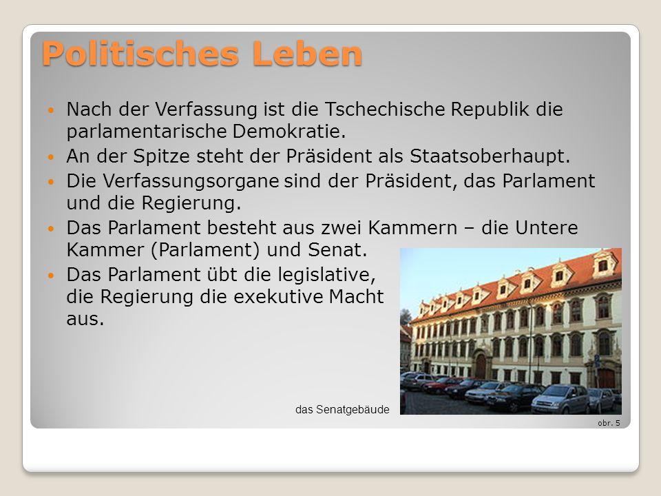 Politisches Leben Nach der Verfassung ist die Tschechische Republik die parlamentarische Demokratie. An der Spitze steht der Präsident als Staatsoberh